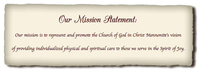 Our mission is to represent and promote the Church of God in Christ Mennonite's vision of providing individualized physical and spiritual care the those we serve in the Spirit of Joy.